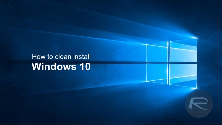 How To Clean Install Windows 10 On Your PC The Right Way [Guide]